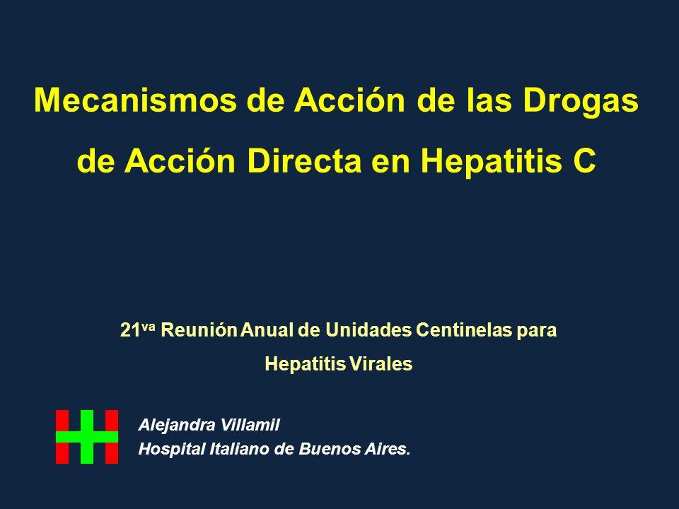 Mecanismos de Acción de las Drogas de Acción Directa en Hepatitis C 21 va Reunión Anual de Unidades Centinelas para Hepatitis Virales Alejandra Villam