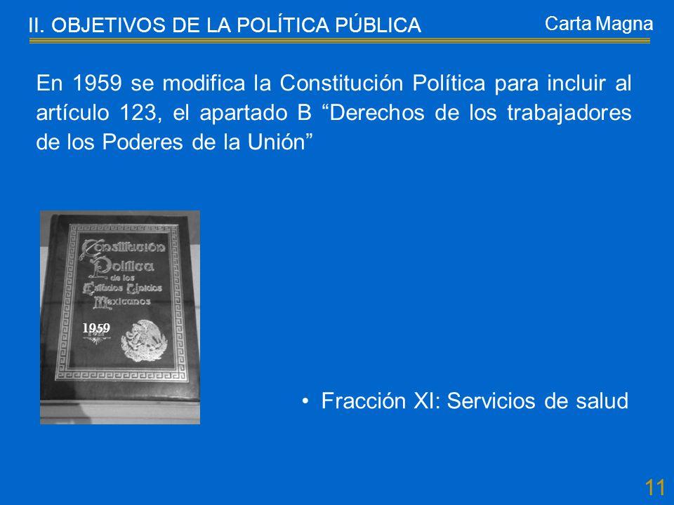 11 En 1959 se modifica la Constitución Política para incluir al artículo 123, el apartado B Derechos de los trabajadores de los Poderes de la Unión Fracción XI: Servicios de salud II.