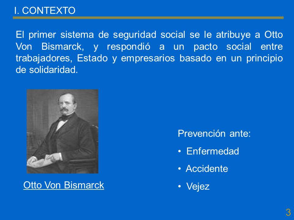 3 El primer sistema de seguridad social se le atribuye a Otto Von Bismarck, y respondió a un pacto social entre trabajadores, Estado y empresarios basado en un principio de solidaridad.