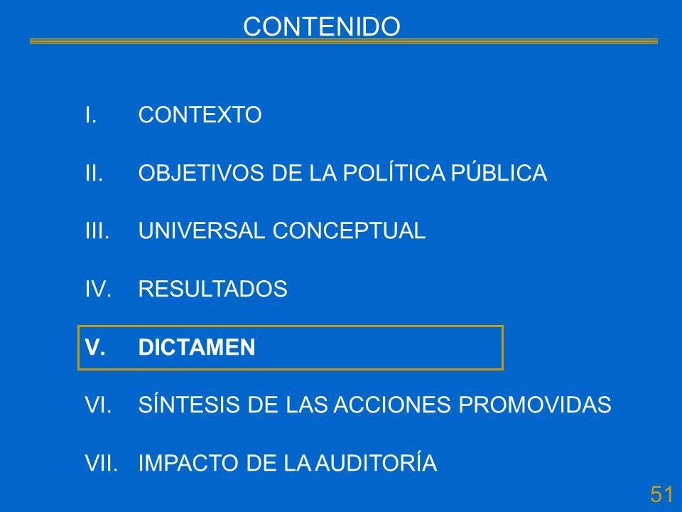51 CONTENIDO I.CONTEXTO II.OBJETIVOS DE LA POLÍTICA PÚBLICA III.UNIVERSAL CONCEPTUAL IV.RESULTADOS V.DICTAMEN VI.SÍNTESIS DE LAS ACCIONES PROMOVIDAS VII.IMPACTO DE LA AUDITORÍA