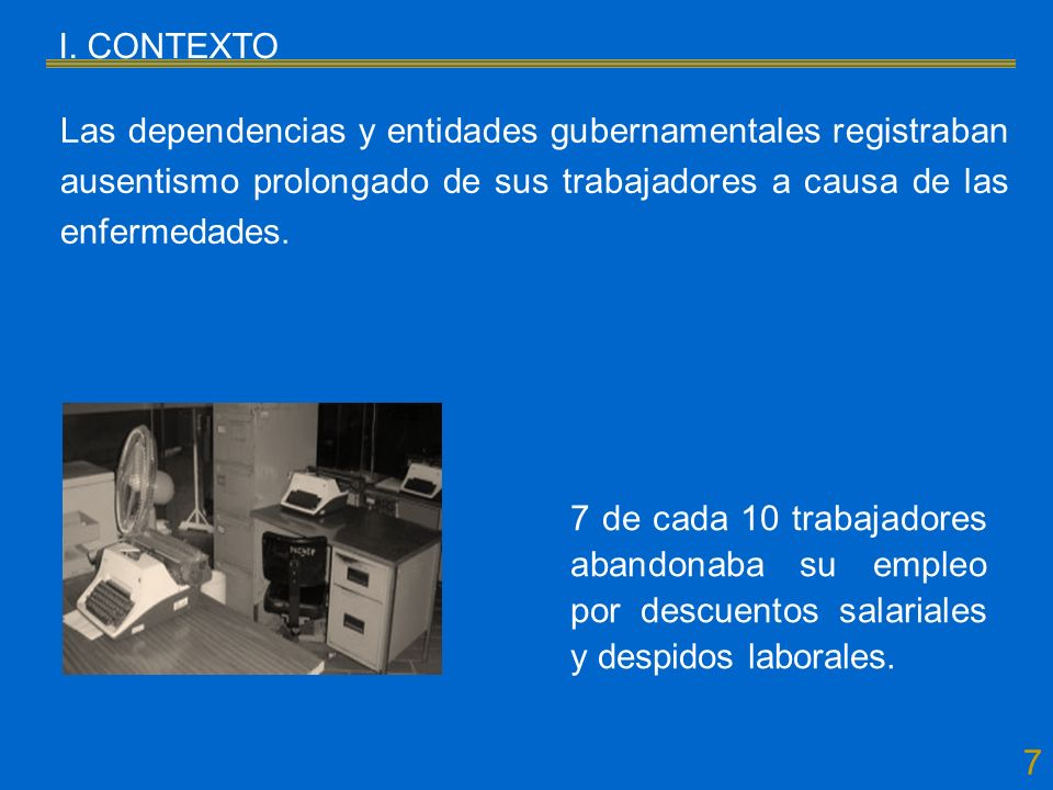 7 I. CONTEXTO Las dependencias y entidades gubernamentales registraban ausentismo prolongado de sus trabajadores a causa de las enfermedades. 7 de cad