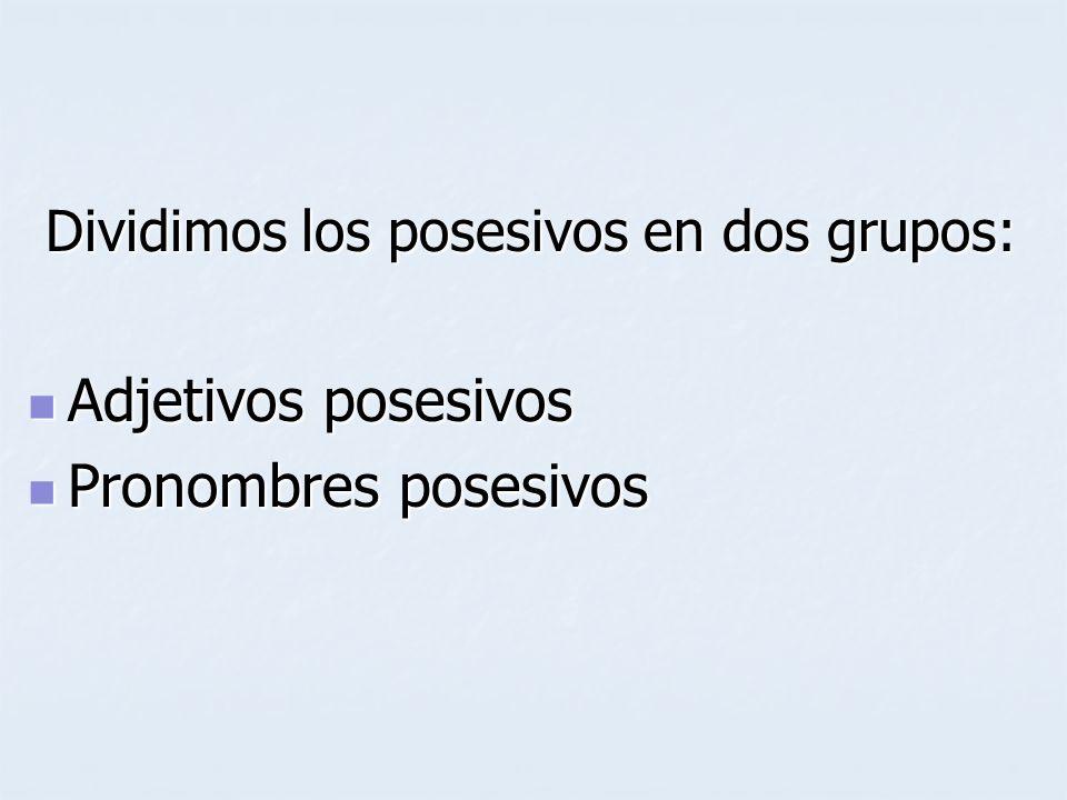 Dividimos los posesivos en dos grupos: Dividimos los posesivos en dos grupos: Adjetivos posesivos Adjetivos posesivos Pronombres posesivos Pronombres posesivos