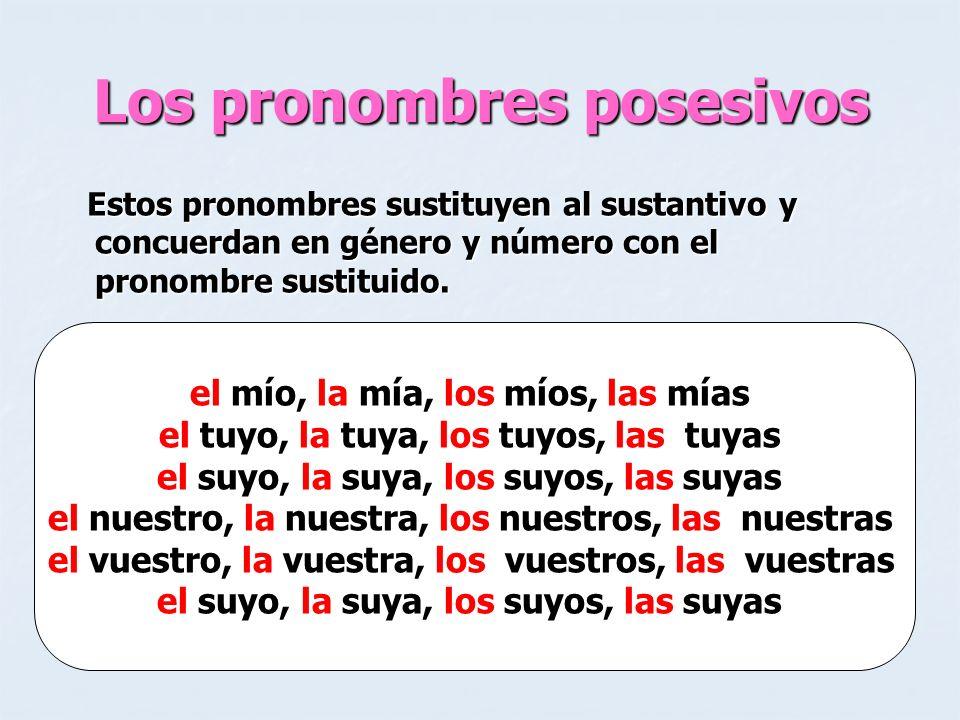 Los pronombres posesivos Estos pronombres sustituyen al sustantivo y concuerdan en género y número con el pronombre sustituido. Estos pronombres susti