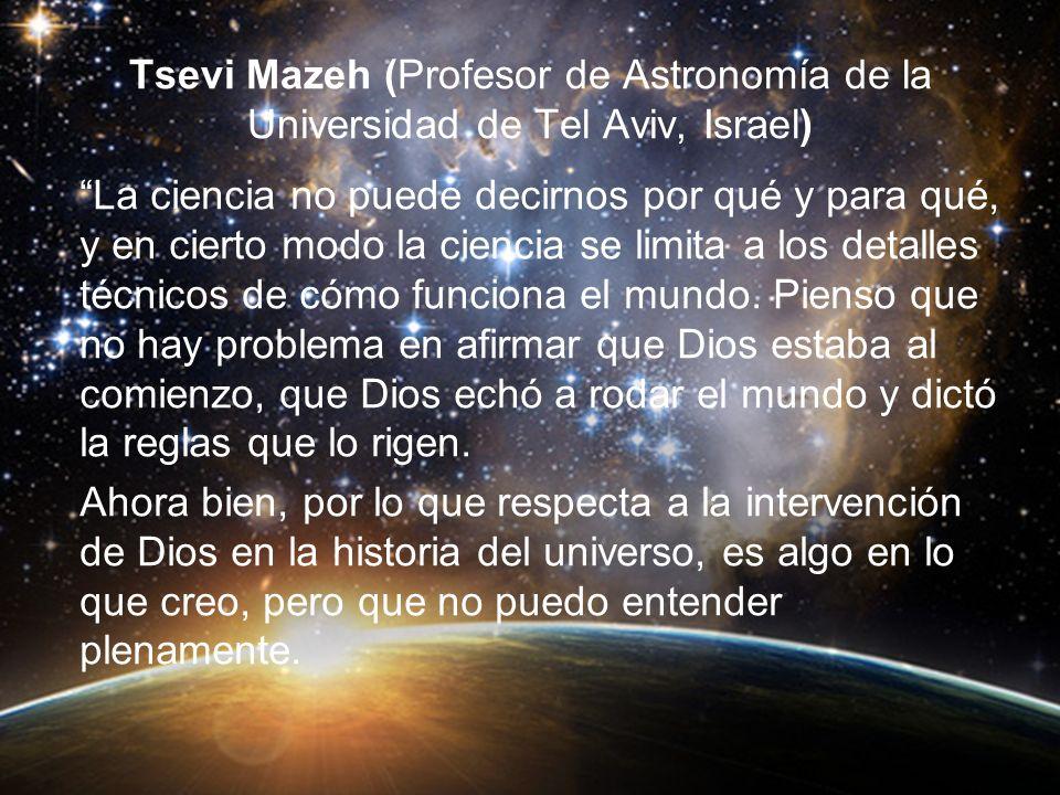 Tsevi Mazeh (Profesor de Astronomía de la Universidad de Tel Aviv, Israel) La ciencia no puede decirnos por qué y para qué, y en cierto modo la ciencia se limita a los detalles técnicos de cómo funciona el mundo.