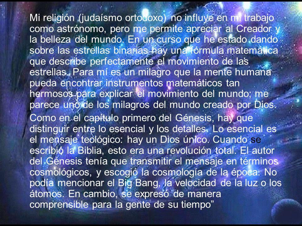Mi religión (judaísmo ortodoxo) no influye en mi trabajo como astrónomo, pero me permite apreciar al Creador y la belleza del mundo.