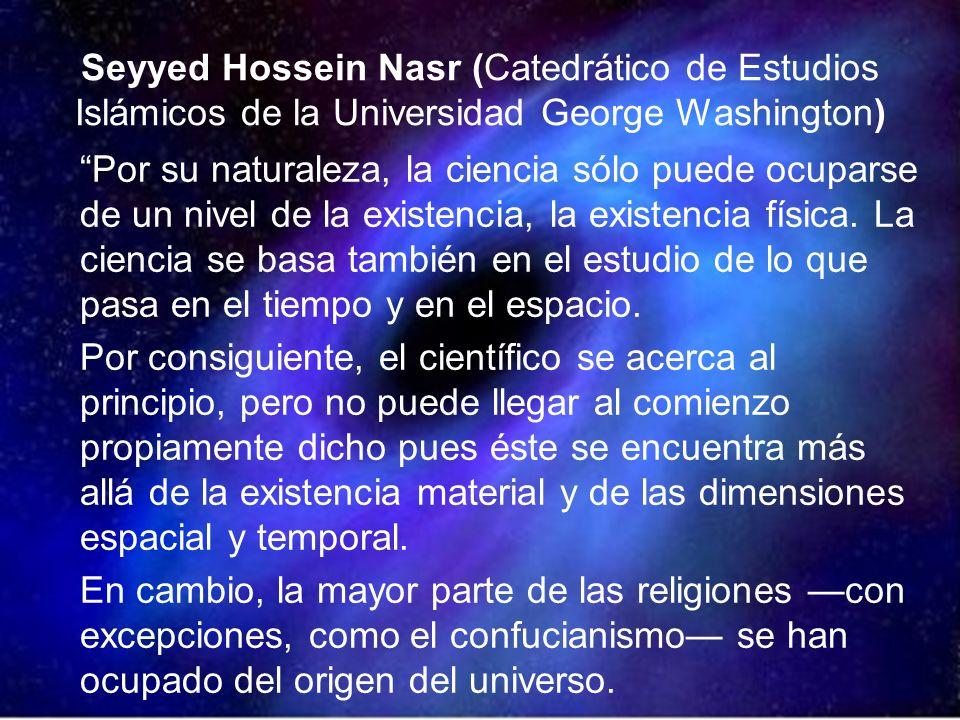 Seyyed Hossein Nasr (Catedrático de Estudios Islámicos de la Universidad George Washington) Por su naturaleza, la ciencia sólo puede ocuparse de un nivel de la existencia, la existencia física.