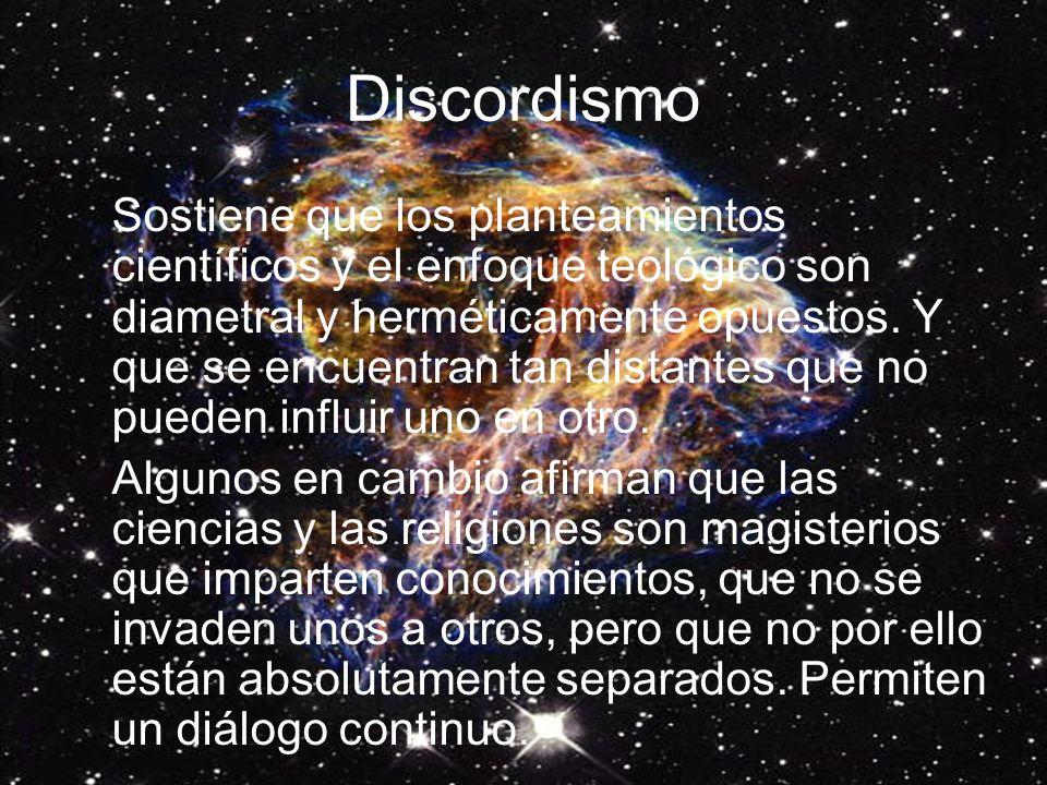 Discordismo Sostiene que los planteamientos científicos y el enfoque teológico son diametral y herméticamente opuestos.