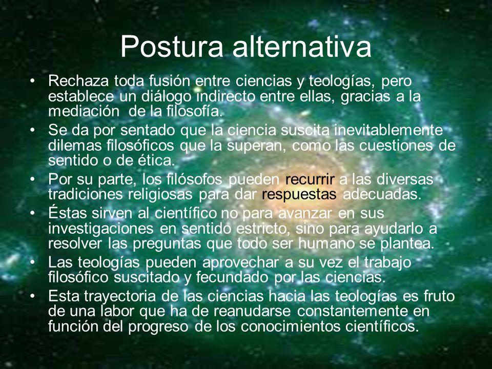 Postura alternativa Rechaza toda fusión entre ciencias y teologías, pero establece un diálogo indirecto entre ellas, gracias a la mediación de la filosofía.