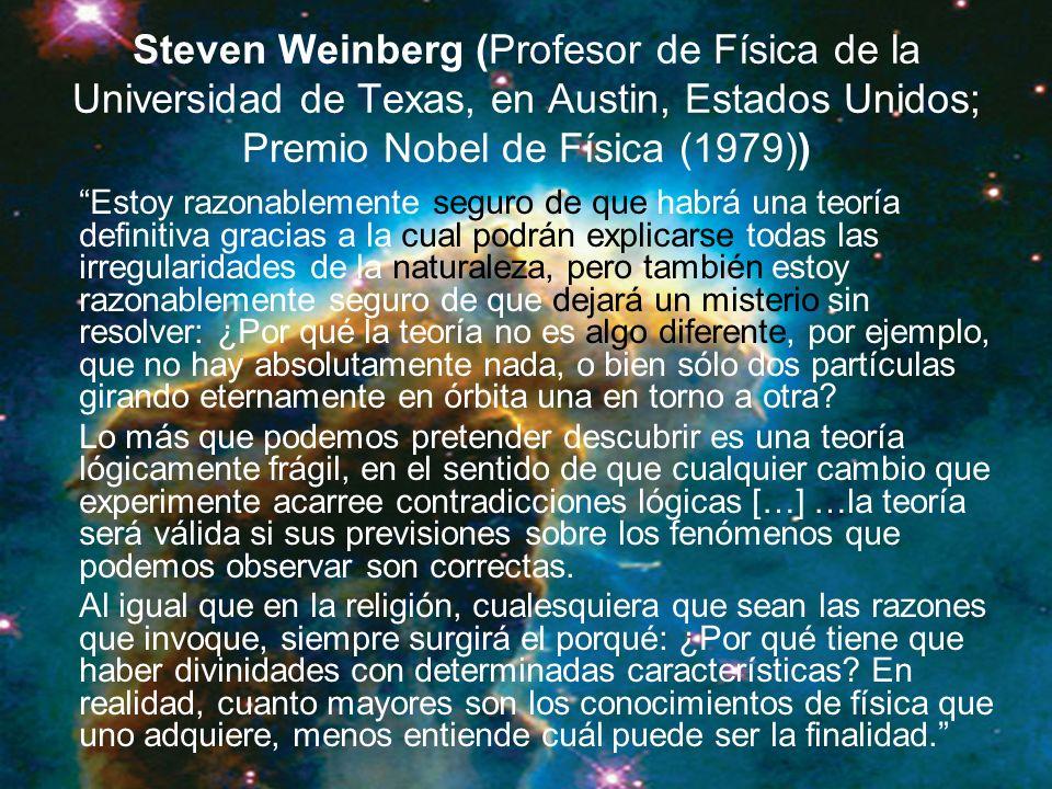 Steven Weinberg (Profesor de Física de la Universidad de Texas, en Austin, Estados Unidos; Premio Nobel de Física (1979)) Estoy razonablemente seguro de que habrá una teoría definitiva gracias a la cual podrán explicarse todas las irregularidades de la naturaleza, pero también estoy razonablemente seguro de que dejará un misterio sin resolver: ¿Por qué la teoría no es algo diferente, por ejemplo, que no hay absolutamente nada, o bien sólo dos partículas girando eternamente en órbita una en torno a otra.