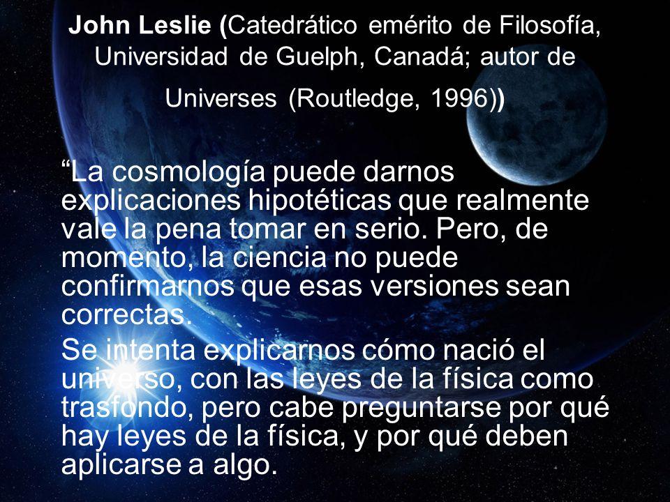 John Leslie (Catedrático emérito de Filosofía, Universidad de Guelph, Canadá; autor de Universes (Routledge, 1996)) La cosmología puede darnos explicaciones hipotéticas que realmente vale la pena tomar en serio.