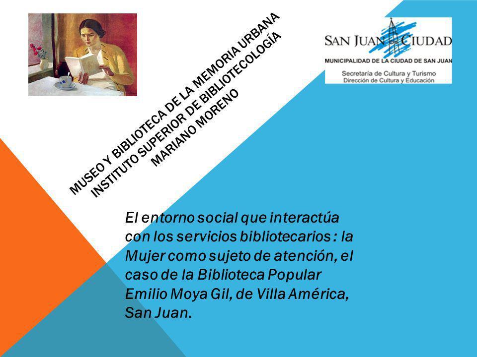 MUSEO Y BIBLIOTECA DE LA MEMORIA URBANA INSTITUTO SUPERIOR DE BIBLIOTECOLOGÍA MARIANO MORENO El entorno social que interactúa con los servicios bibliotecarios : la Mujer como sujeto de atención, el caso de la Biblioteca Popular Emilio Moya Gil, de Villa América, San Juan.