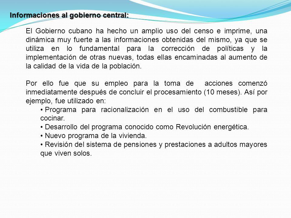 Informaciones al gobierno central: El Gobierno cubano ha hecho un amplio uso del censo e imprime, una dinámica muy fuerte a las informaciones obtenidas del mismo, ya que se utiliza en lo fundamental para la corrección de políticas y la implementación de otras nuevas, todas ellas encaminadas al aumento de la calidad de la vida de la población.