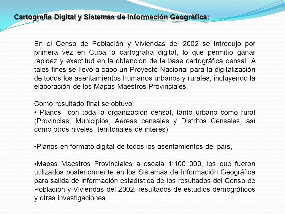 Cartografía Digital y Sistemas de Información Geográfica: En el Censo de Población y Viviendas del 2002 se introdujo por primera vez en Cuba la cartografía digital, lo que permitió ganar rapidez y exactitud en la obtención de la base cartográfica censal.