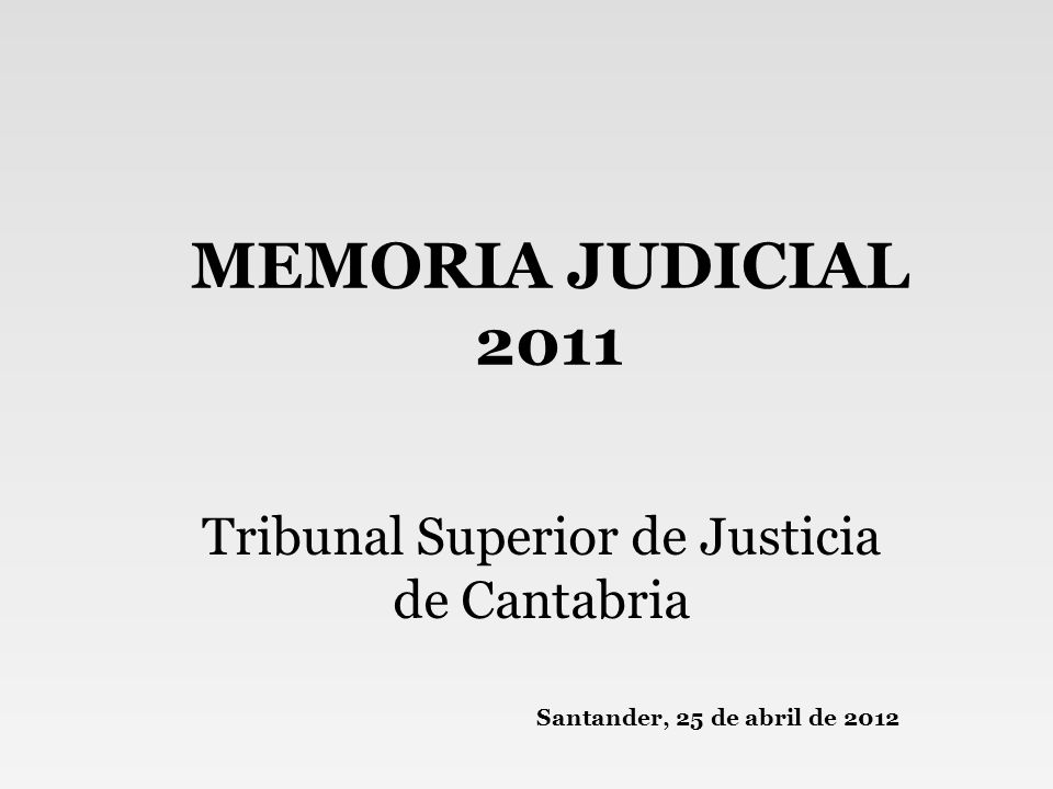 MEMORIA JUDICIAL 2011 Tribunal Superior de Justicia de Cantabria Santander, 25 de abril de 2012