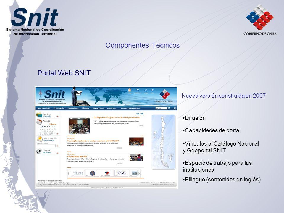 Portal Web SNIT Difusión Capacidades de portal Espacio de trabajo para las instituciones Vínculos al Catálogo Nacional y Geoportal SNIT Componentes Técnicos Nueva versión construida en 2007 Bilingüe (contenidos en inglés)