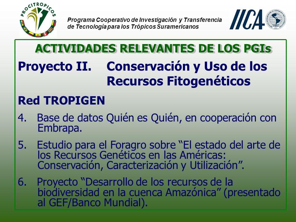 Programa Cooperativo de Investigación y Transferencia de Tecnología para los Trópicos Suramericanos ACTIVIDADES RELEVANTES DE LOS PGIs Proyecto II.Conservación y Uso de los Recursos Fitogenéticos Red TROPIGEN 4.