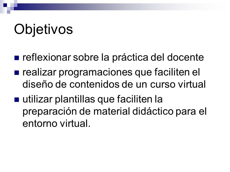 Objetivos reflexionar sobre la práctica del docente realizar programaciones que faciliten el diseño de contenidos de un curso virtual utilizar plantillas que faciliten la preparación de material didáctico para el entorno virtual.