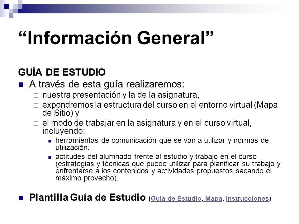 Información General GUÍA DE ESTUDIO A través de esta guía realizaremos: nuestra presentación y la de la asignatura, expondremos la estructura del curso en el entorno virtual (Mapa de Sitio) y el modo de trabajar en la asignatura y en el curso virtual, incluyendo: herramientas de comunicación que se van a utilizar y normas de utilización.