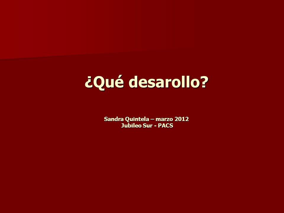 ¿Qué desarollo? Sandra Quintela – marzo 2012 Jubileo Sur - PACS