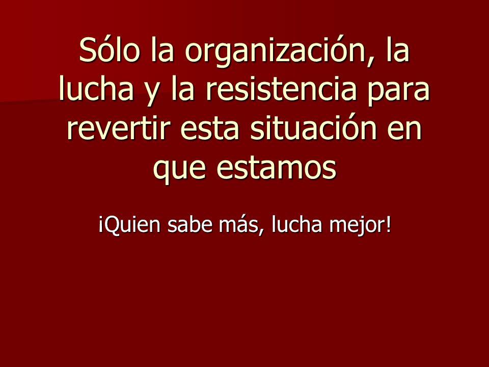 Sólo la organización, la lucha y la resistencia para revertir esta situación en que estamos ¡Quien sabe más, lucha mejor!
