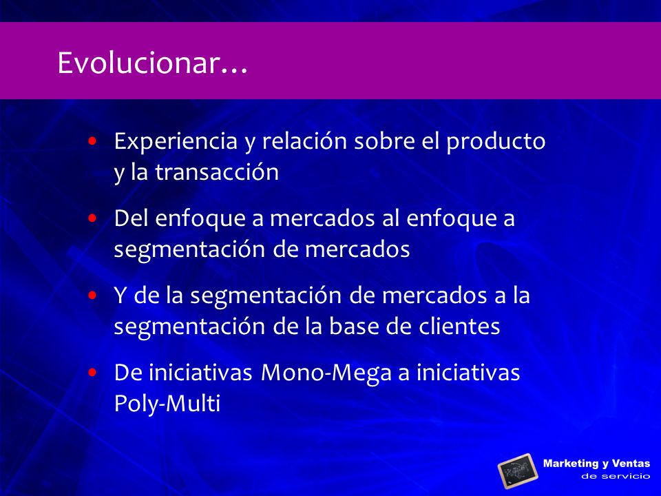 Experiencia y relación sobre el producto y la transacción Del enfoque a mercados al enfoque a segmentación de mercados Y de la segmentación de mercado
