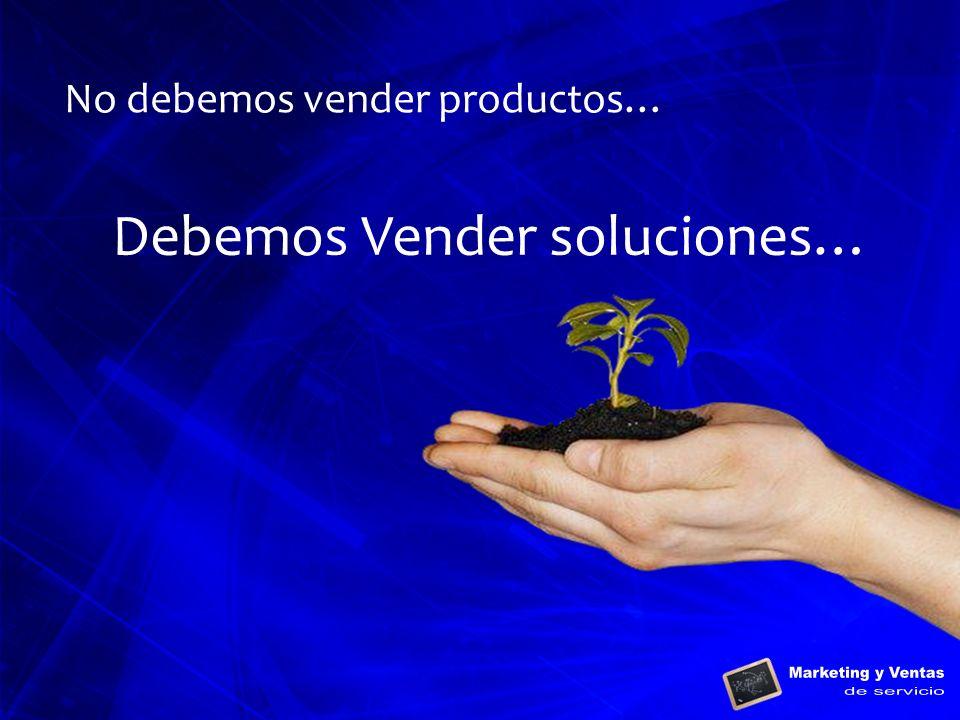 No debemos vender productos… Debemos Vender soluciones…