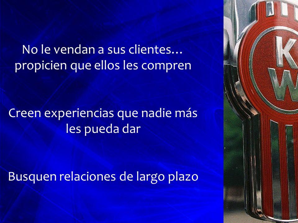 No le vendan a sus clientes… propicien que ellos les compren Creen experiencias que nadie más les pueda dar Busquen relaciones de largo plazo