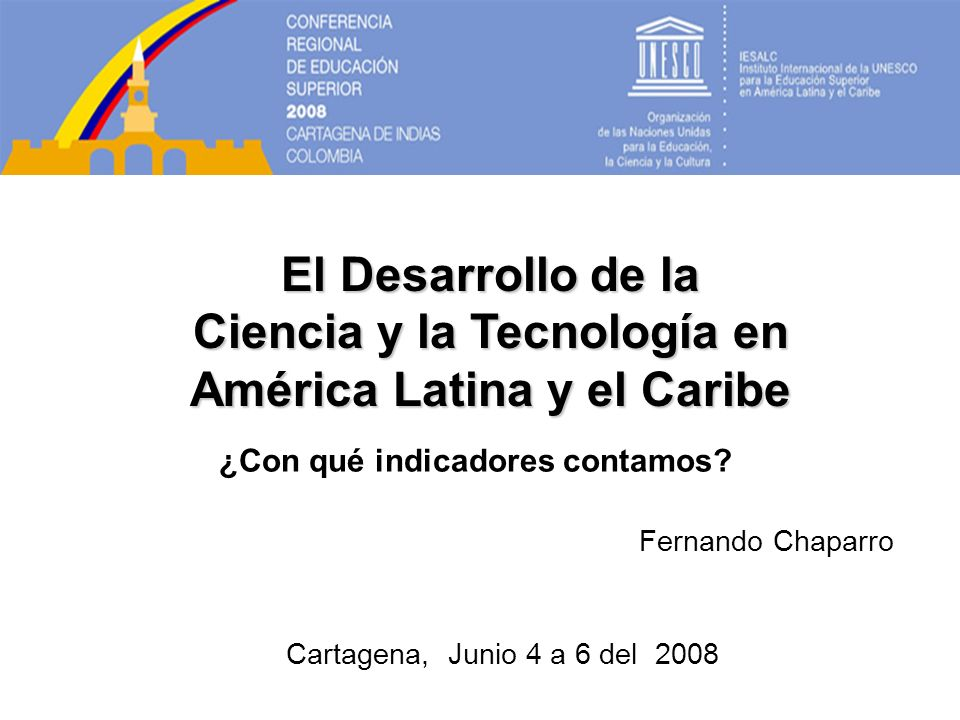 El Desarrollo de la Ciencia y la Tecnología en América Latina y el Caribe Fernando Chaparro Cartagena, Junio 4 a 6 del 2008 ¿Con qué indicadores contamos?