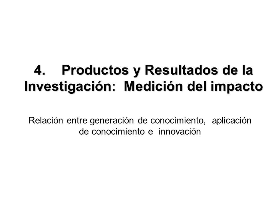4.Productos y Resultados de la Investigación: Medición del impacto Relación entre generación de conocimiento, aplicación de conocimiento e innovación