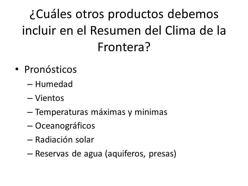 ¿Cuáles otros productos debemos incluir en el Resumen del Clima de la Frontera? Pronósticos – Humedad – Vientos – Temperaturas máximas y minimas – Oce