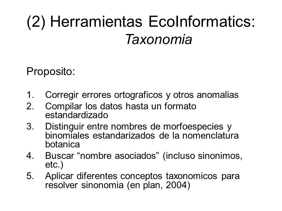 (2) Herramientas EcoInformatics: Taxonomia Proposito: 1.Corregir errores ortograficos y otros anomalias 2.Compilar los datos hasta un formato estandardizado 3.Distinguir entre nombres de morfoespecies y binomiales estandarizados de la nomenclatura botanica 4.Buscar nombre asociados (incluso sinonimos, etc.) 5.Aplicar diferentes conceptos taxonomicos para resolver sinonomia (en plan, 2004)