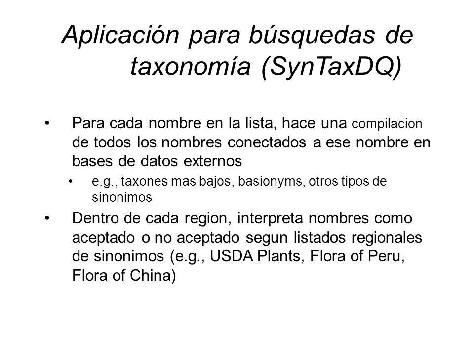 Aplicación para búsquedas de taxonomía (SynTaxDQ) Para cada nombre en la lista, hace una compilacion de todos los nombres conectados a ese nombre en bases de datos externos e.g., taxones mas bajos, basionyms, otros tipos de sinonimos Dentro de cada region, interpreta nombres como aceptado o no aceptado segun listados regionales de sinonimos (e.g., USDA Plants, Flora of Peru, Flora of China)