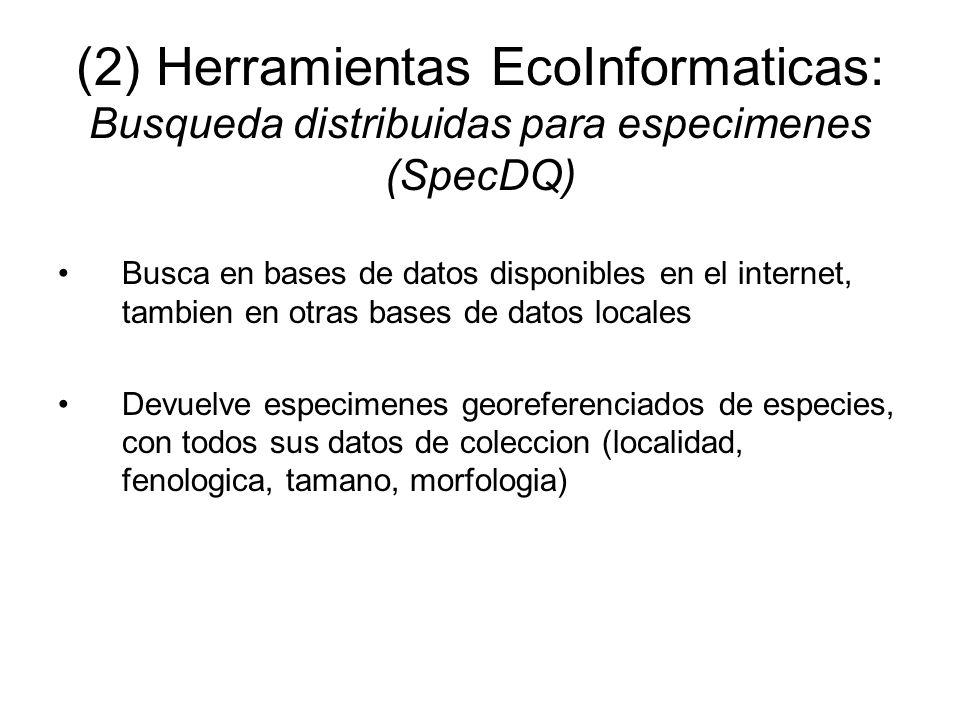 (2) Herramientas EcoInformaticas: Busqueda distribuidas para especimenes (SpecDQ) Busca en bases de datos disponibles en el internet, tambien en otras bases de datos locales Devuelve especimenes georeferenciados de especies, con todos sus datos de coleccion (localidad, fenologica, tamano, morfologia)