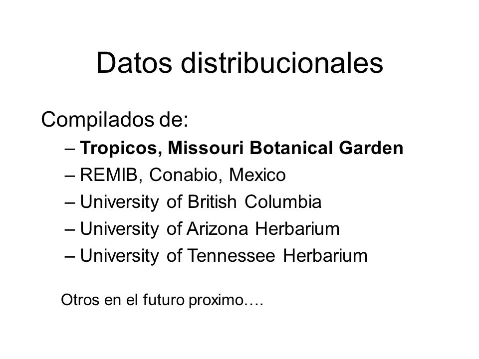 Datos distribucionales Compilados de: –Tropicos, Missouri Botanical Garden –REMIB, Conabio, Mexico –University of British Columbia –University of Arizona Herbarium –University of Tennessee Herbarium Otros en el futuro proximo….