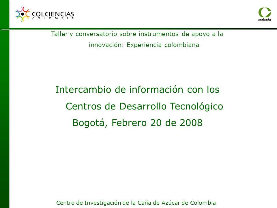 Centro de Investigación de la Caña de Azúcar de Colombia Taller y conversatorio sobre instrumentos de apoyo a la innovación: Experiencia colombiana Intercambio de información con los Centros de Desarrollo Tecnológico Bogotá, Febrero 20 de 2008