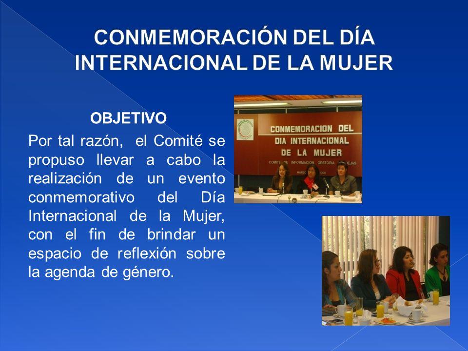 OBJETIVO Por tal razón, el Comité se propuso llevar a cabo la realización de un evento conmemorativo del Día Internacional de la Mujer, con el fin de brindar un espacio de reflexión sobre la agenda de género.