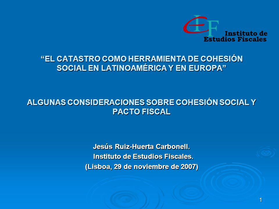 1 EL CATASTRO COMO HERRAMIENTA DE COHESIÓN SOCIAL EN LATINOAMÉRICA Y EN EUROPA ALGUNAS CONSIDERACIONES SOBRE COHESIÓN SOCIAL Y PACTO FISCAL Jesús Ruiz-Huerta Carbonell.