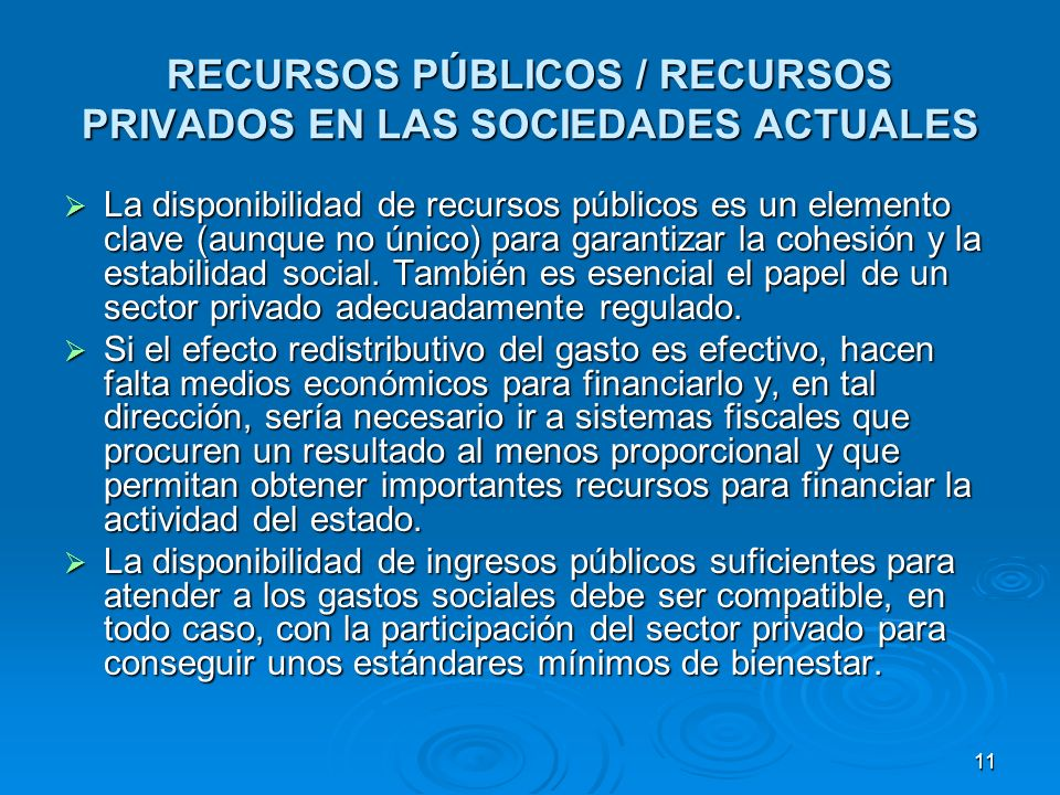 11 RECURSOS PÚBLICOS / RECURSOS PRIVADOS EN LAS SOCIEDADES ACTUALES La disponibilidad de recursos públicos es un elemento clave (aunque no único) para garantizar la cohesión y la estabilidad social.
