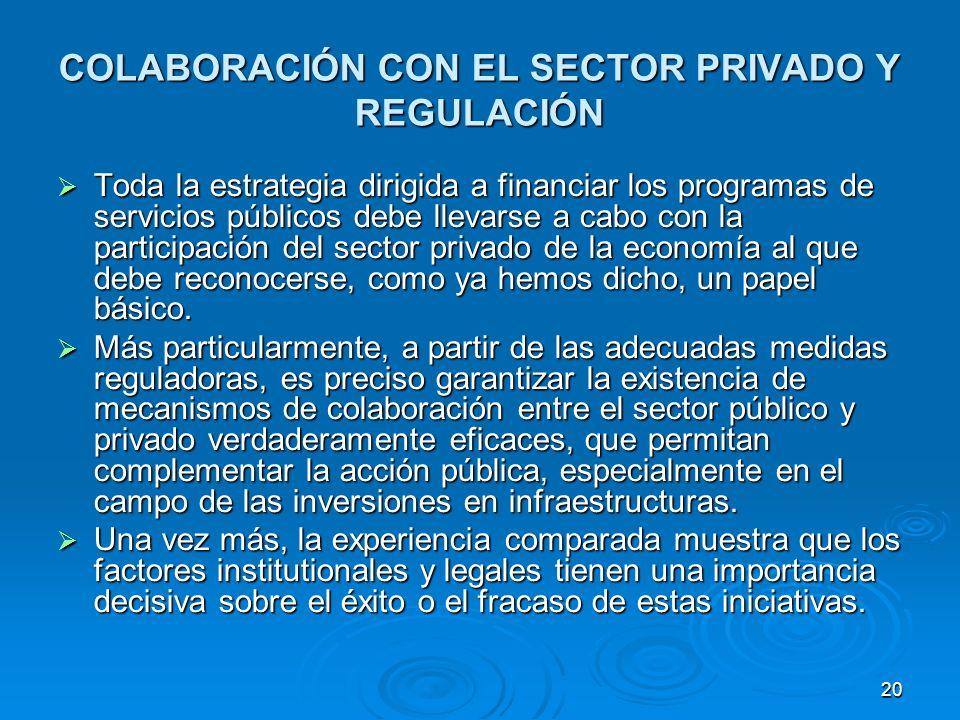 20 COLABORACIÓN CON EL SECTOR PRIVADO Y REGULACIÓN Toda la estrategia dirigida a financiar los programas de servicios públicos debe llevarse a cabo con la participación del sector privado de la economía al que debe reconocerse, como ya hemos dicho, un papel básico.