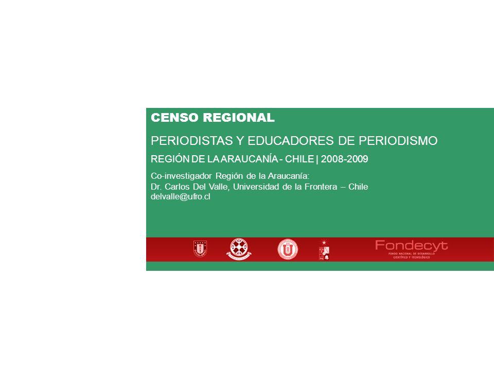 CENSO REGIONAL PERIODISTAS Y EDUCADORES DE PERIODISMO REGIÓN DE LA ARAUCANÍA - CHILE | 2008-2009 Co-investigador Región de la Araucanía: Dr.
