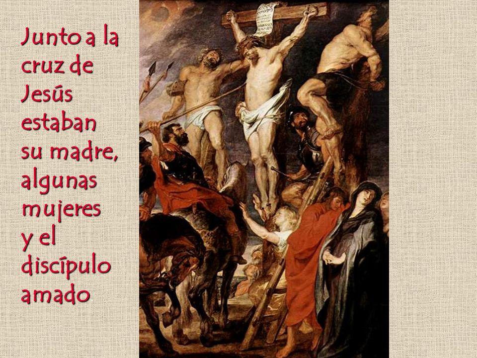 Junto a la cruz de Jesús estaban su madre, algunas mujeres y el discípulo amado y el discípulo amado.