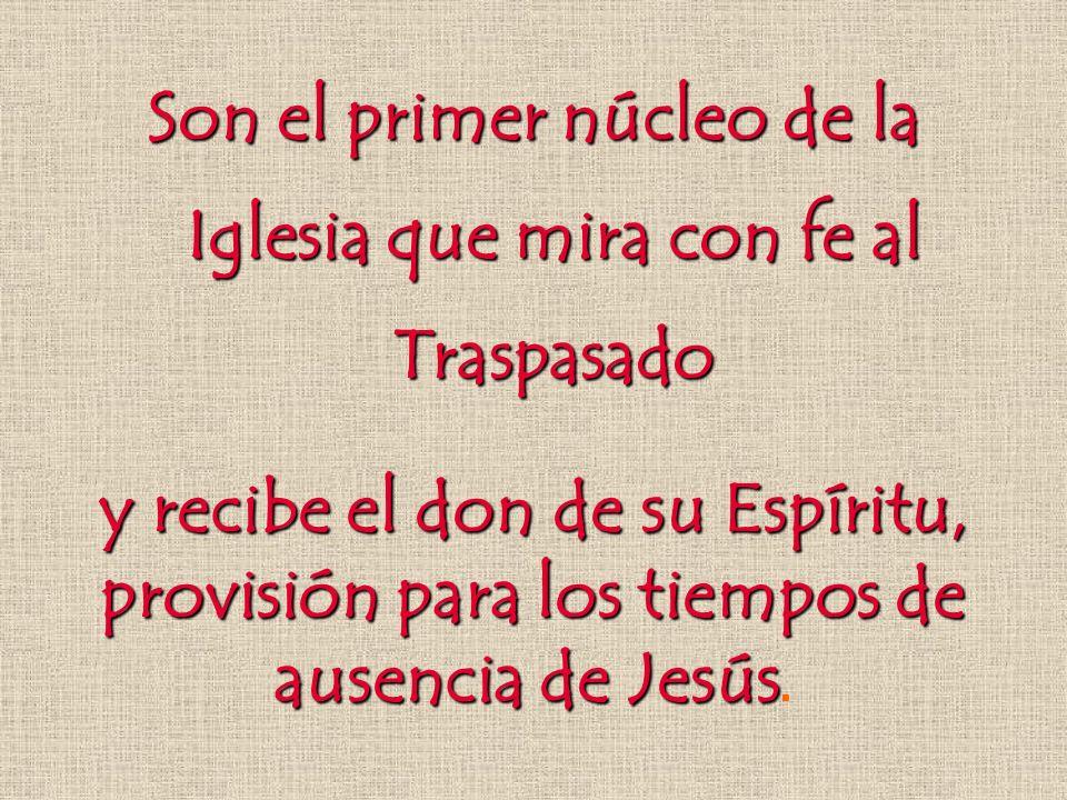 Son el primer núcleo de la Iglesia que mira con fe al Traspasado y recibe el don de su Espíritu, provisión para los tiempos de ausencia de Jesús y rec