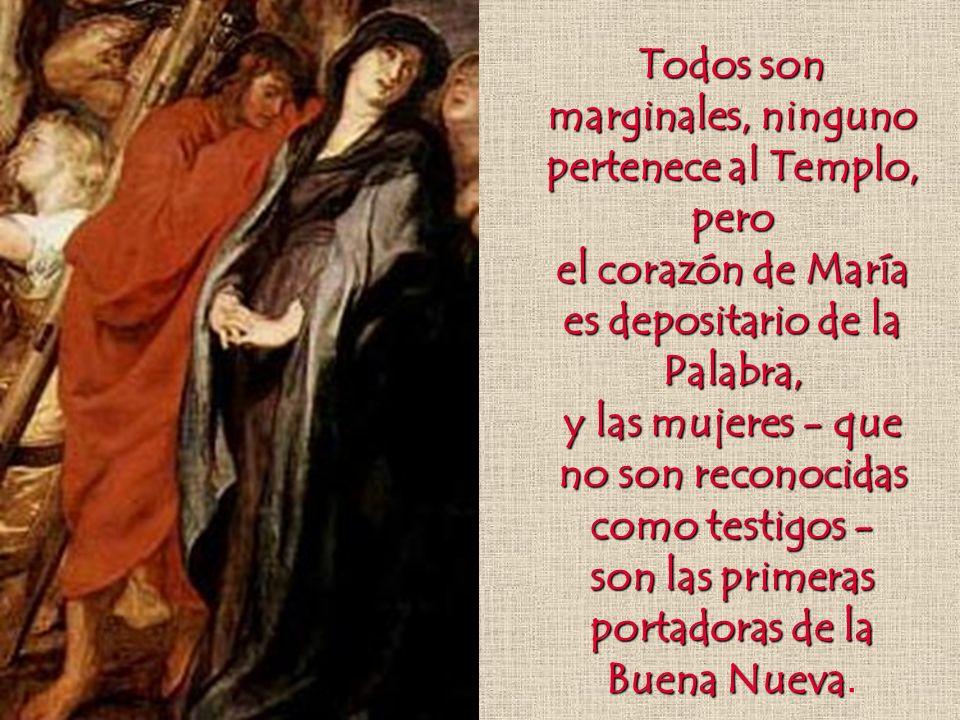 Todos son marginales, ninguno pertenece al Templo, pero el corazón de María es depositario de la Palabra, y las mujeres - que no son reconocidas como