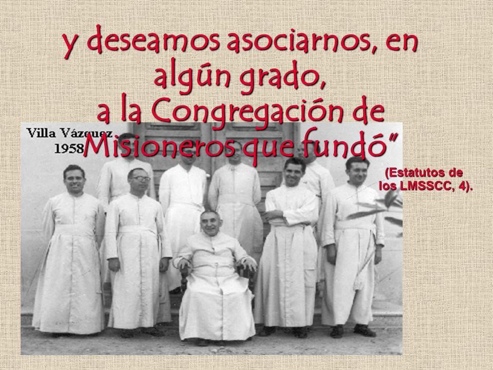 y deseamos asociarnos, en algún grado, a la Congregación de Misioneros que fundó (Estatutos de los LMSSCC, 4).
