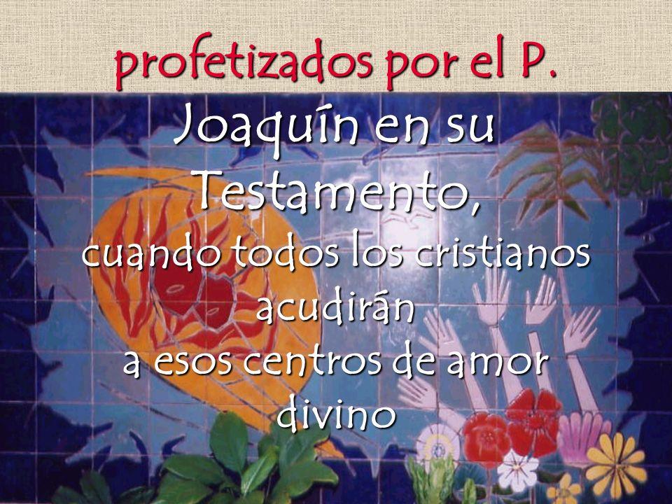 profetizados por el P. Joaquín en su Testamento, cuando todos los cristianos acudirán a esos centros de amor divino