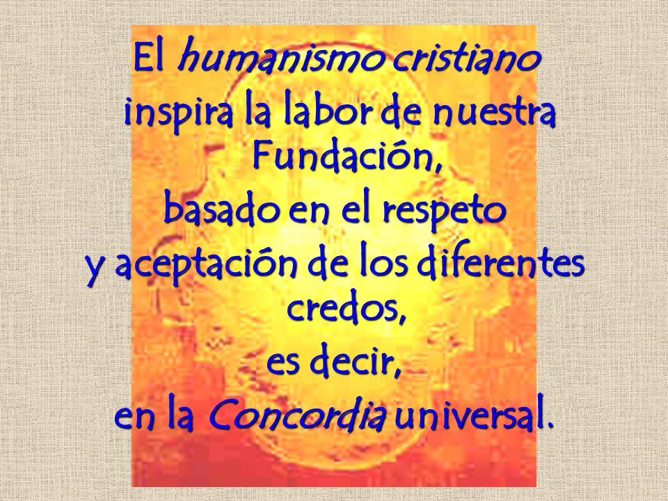 El humanismo cristiano inspira la labor de nuestra Fundación, basado en el respeto y aceptación de los diferentes credos, es decir, en la Concordia universal.