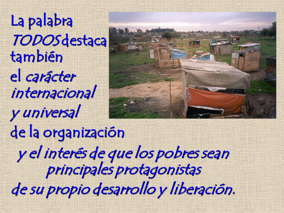 La palabra TODOS destaca también el carácter internacional y universal de la organización y el interés de que los pobres sean principales protagonistas de su propio desarrollo y liberación.