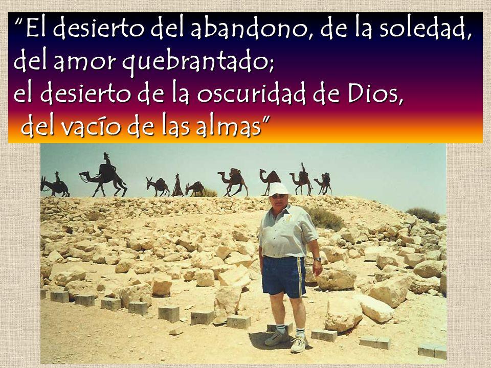 El desierto del abandono, de la soledad, del amor quebrantado; el desierto de la oscuridad de Dios, del vacío de las almas