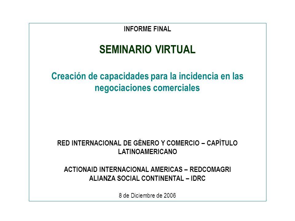 INFORME FINAL SEMINARIO VIRTUAL Creación de capacidades para la incidencia en las negociaciones comerciales RED INTERNACIONAL DE GÉNERO Y COMERCIO – CAPÍTULO LATINOAMERICANO ACTIONAID INTERNACIONAL AMERICAS – REDCOMAGRI ALIANZA SOCIAL CONTINENTAL – IDRC 8 de Diciembre de 2006
