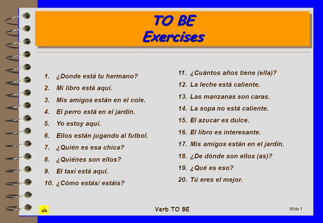 Verb TO BE Slide 1 TO BE Exercises TO BE Exercises 1. ¿Donde está tu hermano? 2. Mi libro está aquí. 3. Mis amigos están en el cole. 4. El perro está